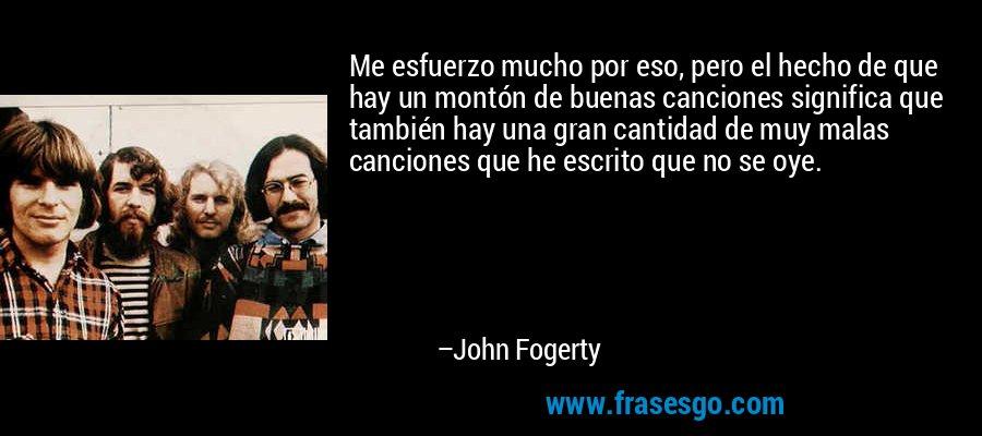 Me esfuerzo mucho por eso, pero el hecho de que hay un montón de buenas canciones significa que también hay una gran cantidad de muy malas canciones que he escrito que no se oye. – John Fogerty