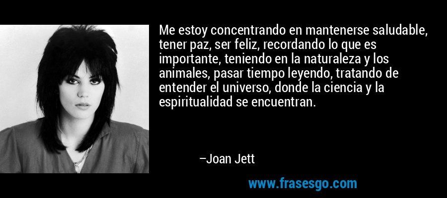 Me estoy concentrando en mantenerse saludable, tener paz, ser feliz, recordando lo que es importante, teniendo en la naturaleza y los animales, pasar tiempo leyendo, tratando de entender el universo, donde la ciencia y la espiritualidad se encuentran. – Joan Jett