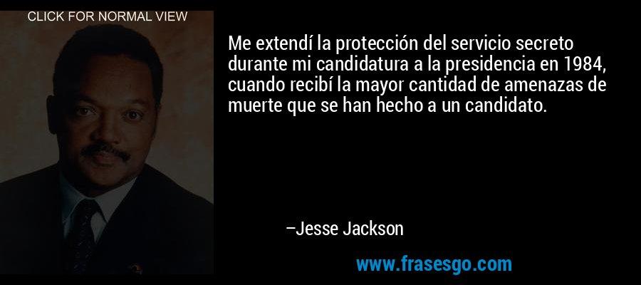 Me extendí la protección del servicio secreto durante mi candidatura a la presidencia en 1984, cuando recibí la mayor cantidad de amenazas de muerte que se han hecho a un candidato. – Jesse Jackson