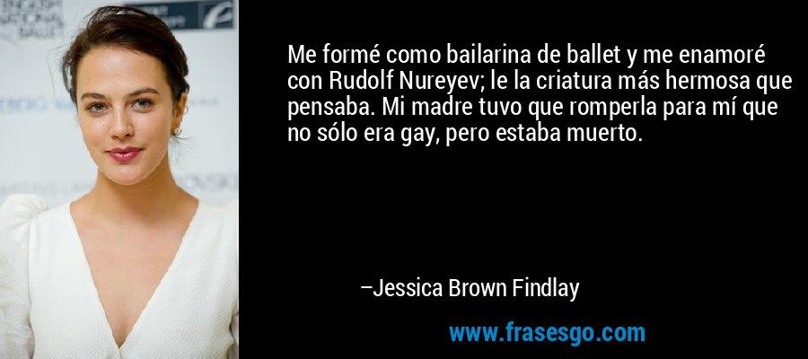 Me formé como bailarina de ballet y me enamoré con Rudolf Nureyev; le la criatura más hermosa que pensaba. Mi madre tuvo que romperla para mí que no sólo era gay, pero estaba muerto. – Jessica Brown Findlay