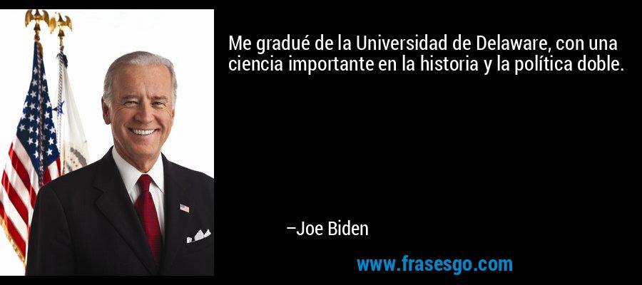 Me gradué de la Universidad de Delaware, con una ciencia importante en la historia y la política doble. – Joe Biden