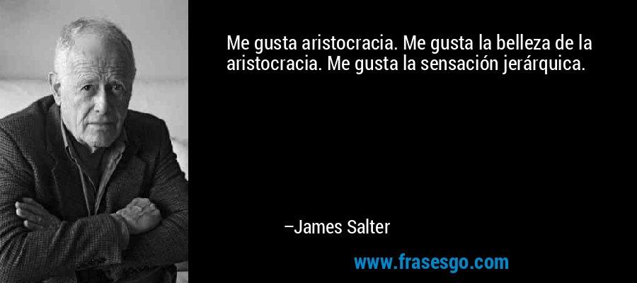 Me gusta aristocracia. Me gusta la belleza de la aristocracia. Me gusta la sensación jerárquica. – James Salter
