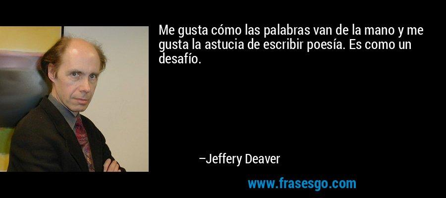 Me gusta cómo las palabras van de la mano y me gusta la astucia de escribir poesía. Es como un desafío. – Jeffery Deaver