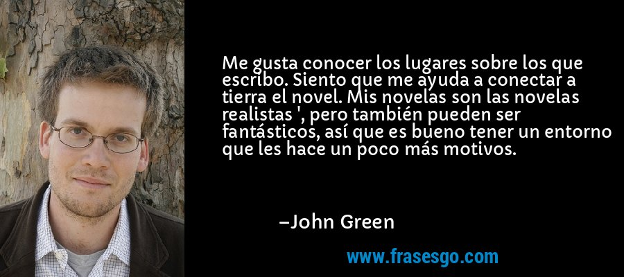 Me gusta conocer los lugares sobre los que escribo. Siento que me ayuda a conectar a tierra el novel. Mis novelas son las novelas realistas ', pero también pueden ser fantásticos, así que es bueno tener un entorno que les hace un poco más motivos. – John Green