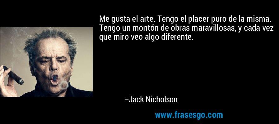 Me gusta el arte. Tengo el placer puro de la misma. Tengo un montón de obras maravillosas, y cada vez que miro veo algo diferente. – Jack Nicholson