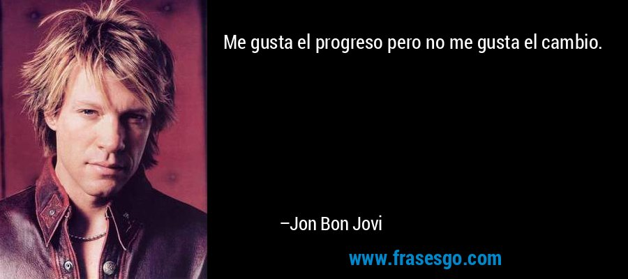 Me gusta el progreso pero no me gusta el cambio. – Jon Bon Jovi