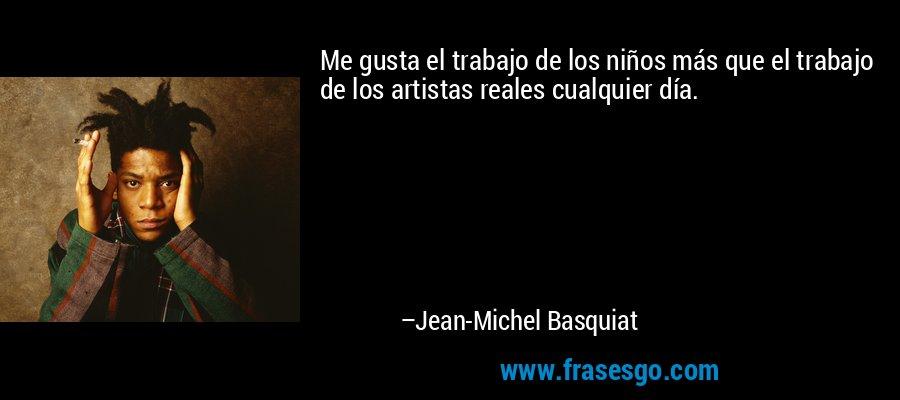Me gusta el trabajo de los niños más que el trabajo de los artistas reales cualquier día. – Jean-Michel Basquiat