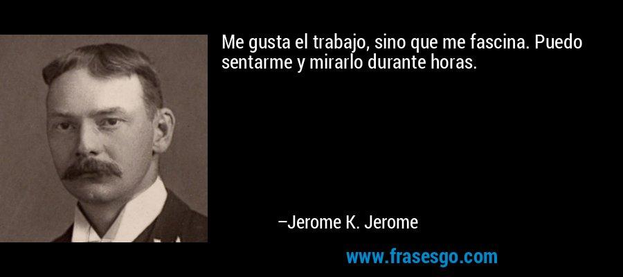 Me gusta el trabajo, sino que me fascina. Puedo sentarme y mirarlo durante horas. – Jerome K. Jerome