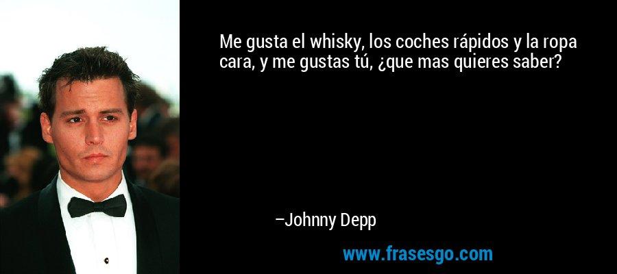 Me gusta el whisky, los coches rápidos y la ropa cara, y me gustas tú, ¿que mas quieres saber? – Johnny Depp