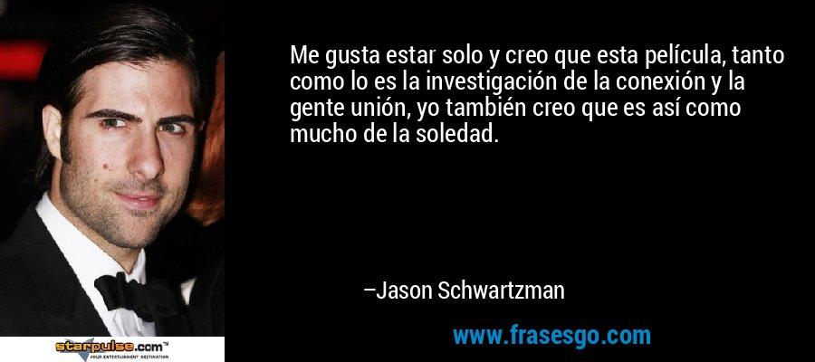 Me gusta estar solo y creo que esta película, tanto como lo es la investigación de la conexión y la gente unión, yo también creo que es así como mucho de la soledad. – Jason Schwartzman