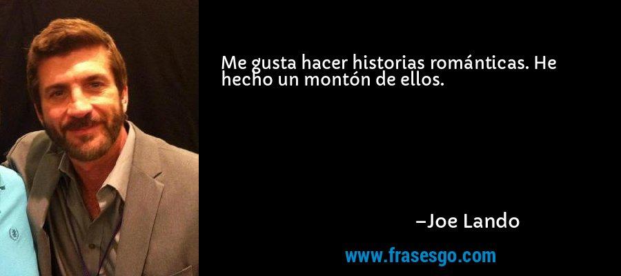 Me gusta hacer historias románticas. He hecho un montón de ellos. – Joe Lando