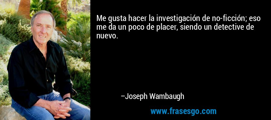 Me gusta hacer la investigación de no-ficción; eso me da un poco de placer, siendo un detective de nuevo. – Joseph Wambaugh