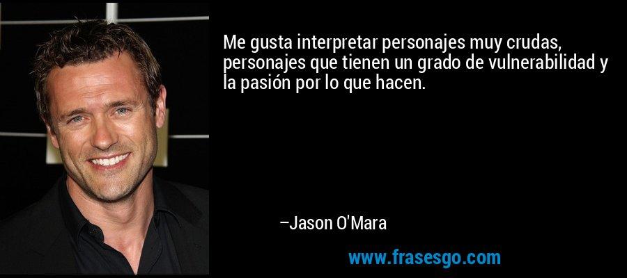 Me gusta interpretar personajes muy crudas, personajes que tienen un grado de vulnerabilidad y la pasión por lo que hacen. – Jason O'Mara