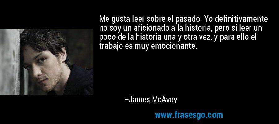 Me gusta leer sobre el pasado. Yo definitivamente no soy un aficionado a la historia, pero sí leer un poco de la historia una y otra vez, y para ello el trabajo es muy emocionante. – James McAvoy