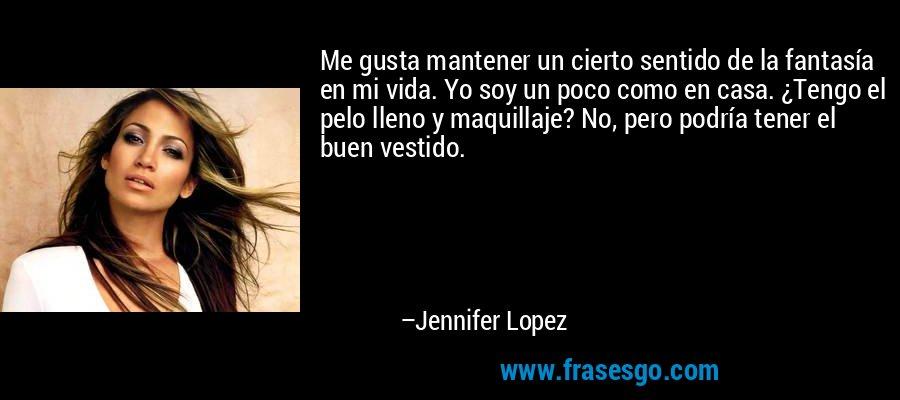 Me gusta mantener un cierto sentido de la fantasía en mi vida. Yo soy un poco como en casa. ¿Tengo el pelo lleno y maquillaje? No, pero podría tener el buen vestido. – Jennifer Lopez