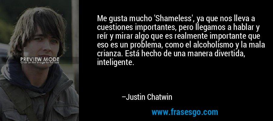 Me gusta mucho 'Shameless', ya que nos lleva a cuestiones importantes, pero llegamos a hablar y reír y mirar algo que es realmente importante que eso es un problema, como el alcoholismo y la mala crianza. Está hecho de una manera divertida, inteligente. – Justin Chatwin