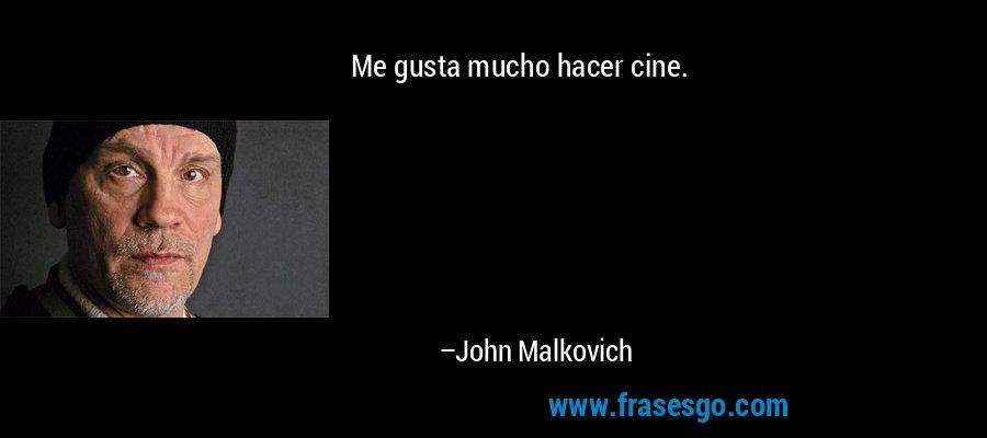 Me gusta mucho hacer cine. – John Malkovich