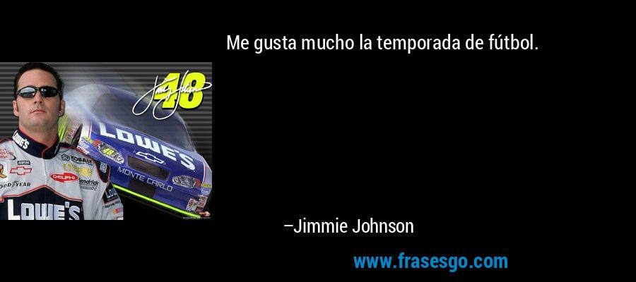 Me gusta mucho la temporada de fútbol. – Jimmie Johnson