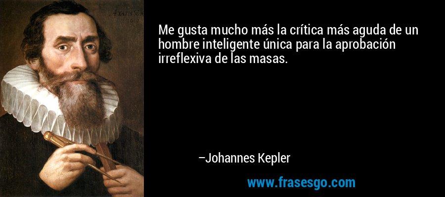 Me gusta mucho más la crítica más aguda de un hombre inteligente única para la aprobación irreflexiva de las masas. – Johannes Kepler