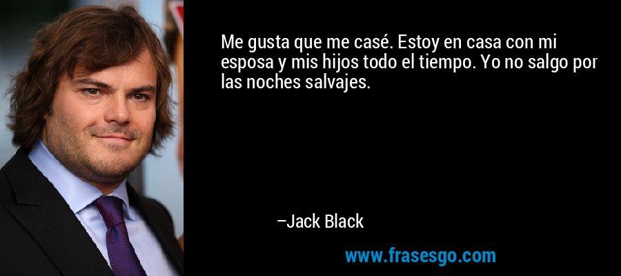 Me gusta que me casé. Estoy en casa con mi esposa y mis hijos todo el tiempo. Yo no salgo por las noches salvajes. – Jack Black