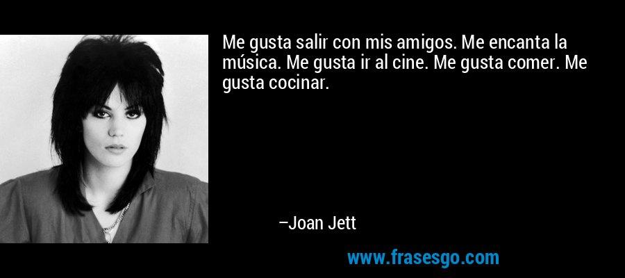 Me gusta salir con mis amigos. Me encanta la música. Me gusta ir al cine. Me gusta comer. Me gusta cocinar. – Joan Jett