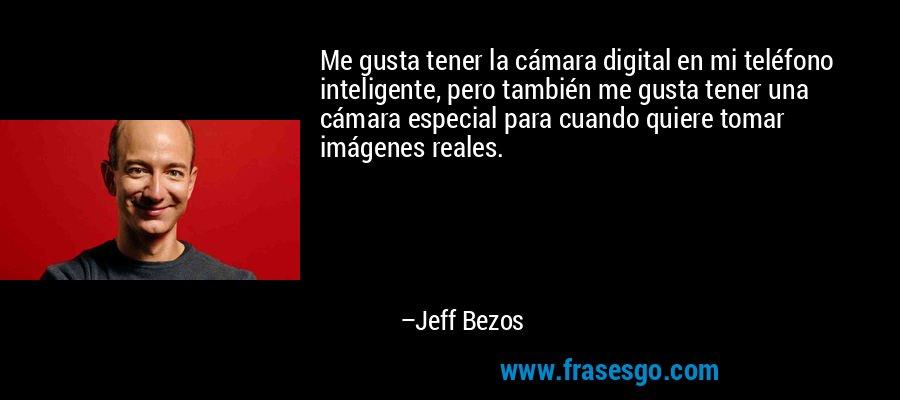 Me gusta tener la cámara digital en mi teléfono inteligente, pero también me gusta tener una cámara especial para cuando quiere tomar imágenes reales. – Jeff Bezos