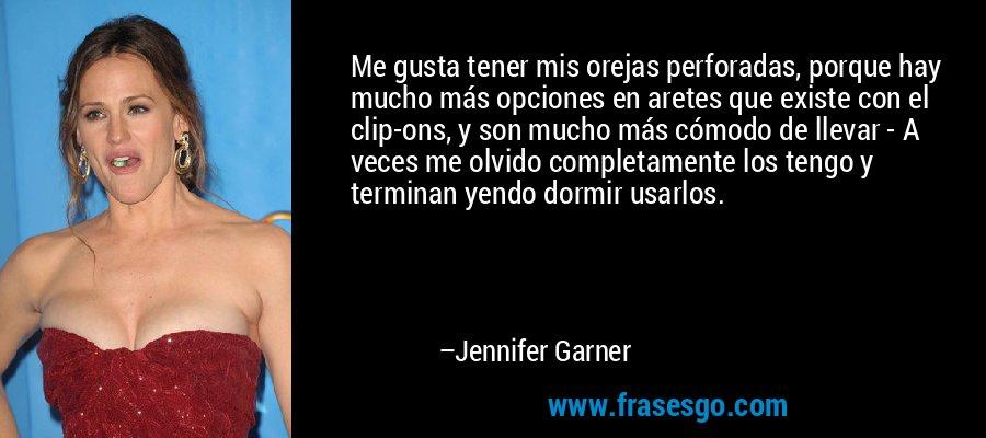 Me gusta tener mis orejas perforadas, porque hay mucho más opciones en aretes que existe con el clip-ons, y son mucho más cómodo de llevar - A veces me olvido completamente los tengo y terminan yendo dormir usarlos. – Jennifer Garner
