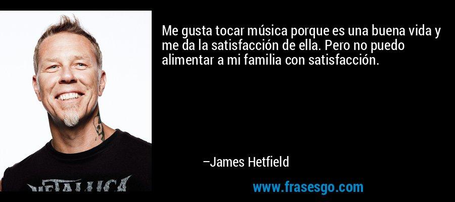Me gusta tocar música porque es una buena vida y me da la satisfacción de ella. Pero no puedo alimentar a mi familia con satisfacción. – James Hetfield