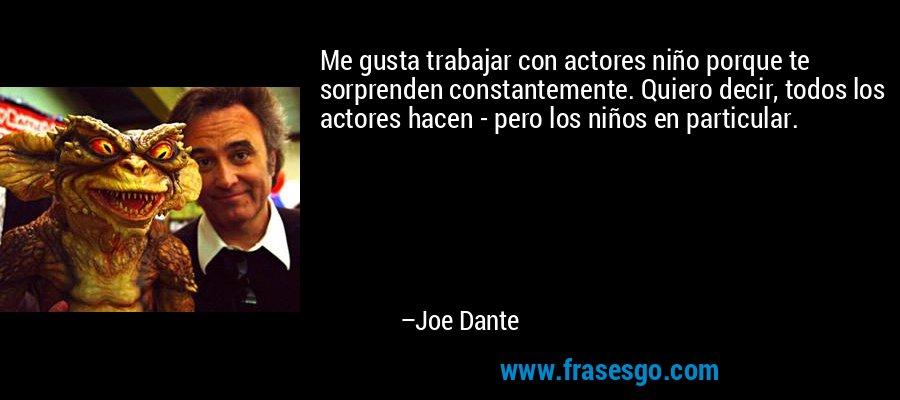 Me gusta trabajar con actores niño porque te sorprenden constantemente. Quiero decir, todos los actores hacen - pero los niños en particular. – Joe Dante