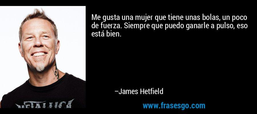 Me gusta una mujer que tiene unas bolas, un poco de fuerza. Siempre que puedo ganarle a pulso, eso está bien. – James Hetfield