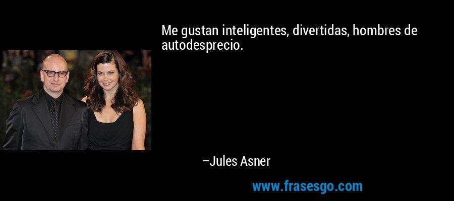 Me gustan inteligentes, divertidas, hombres de autodesprecio. – Jules Asner