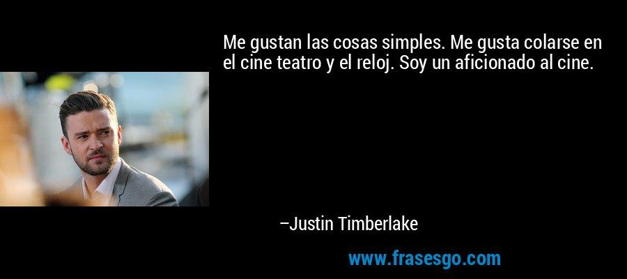 Me gustan las cosas simples. Me gusta colarse en el cine teatro y el reloj. Soy un aficionado al cine. – Justin Timberlake