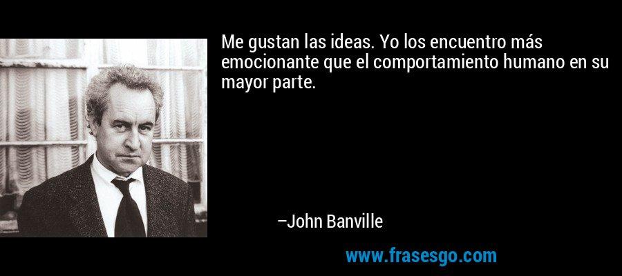 Me gustan las ideas. Yo los encuentro más emocionante que el comportamiento humano en su mayor parte. – John Banville