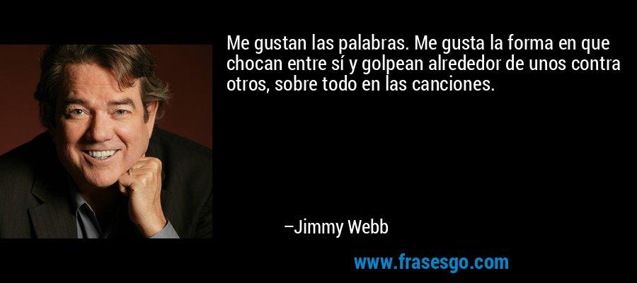 Me gustan las palabras. Me gusta la forma en que chocan entre sí y golpean alrededor de unos contra otros, sobre todo en las canciones. – Jimmy Webb