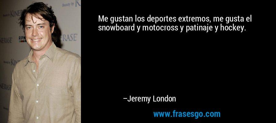 Me gustan los deportes extremos, me gusta el snowboard y motocross y patinaje y hockey. – Jeremy London