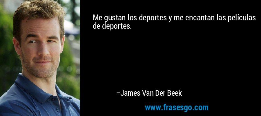 Me gustan los deportes y me encantan las películas de deportes. – James Van Der Beek