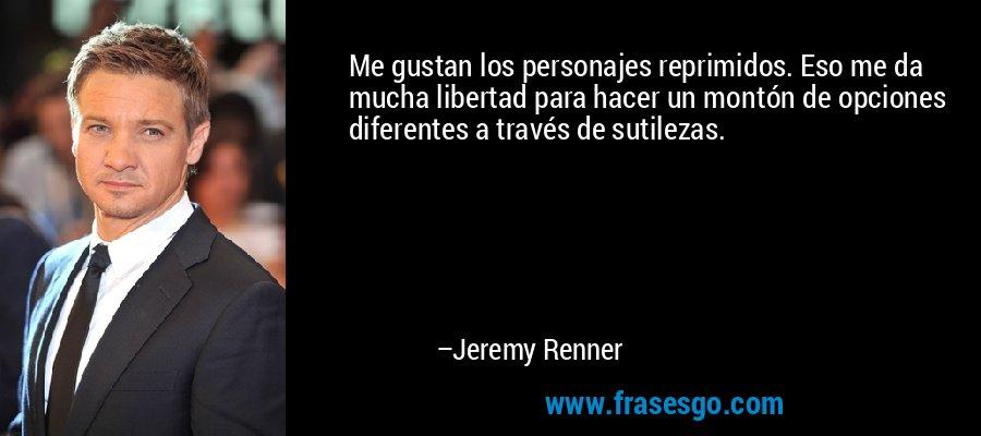 Me gustan los personajes reprimidos. Eso me da mucha libertad para hacer un montón de opciones diferentes a través de sutilezas. – Jeremy Renner
