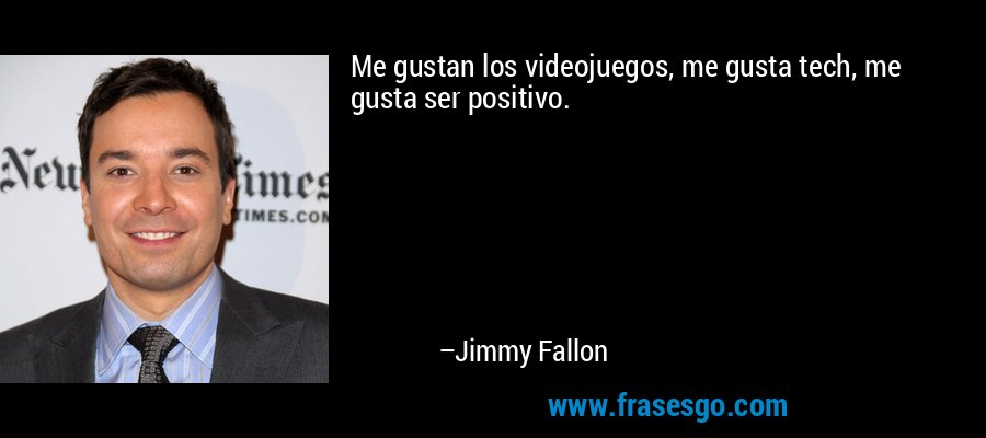 Me gustan los videojuegos, me gusta tech, me gusta ser positivo. – Jimmy Fallon