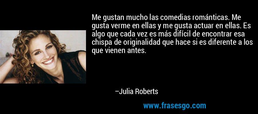 Me gustan mucho las comedias románticas. Me gusta verme en ellas y me gusta actuar en ellas. Es algo que cada vez es más difícil de encontrar esa chispa de originalidad que hace si es diferente a los que vienen antes. – Julia Roberts