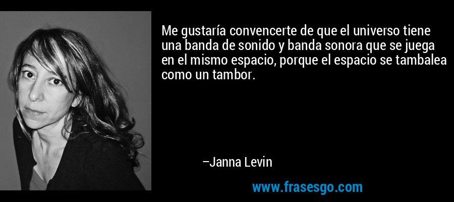 Me gustaría convencerte de que el universo tiene una banda de sonido y banda sonora que se juega en el mismo espacio, porque el espacio se tambalea como un tambor. – Janna Levin