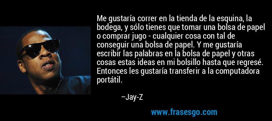 Me gustaría correr en la tienda de la esquina, la bodega, y sólo tienes que tomar una bolsa de papel o comprar jugo - cualquier cosa con tal de conseguir una bolsa de papel. Y me gustaría escribir las palabras en la bolsa de papel y otras cosas estas ideas en mi bolsillo hasta que regresé. Entonces les gustaría transferir a la computadora portátil. – Jay-Z