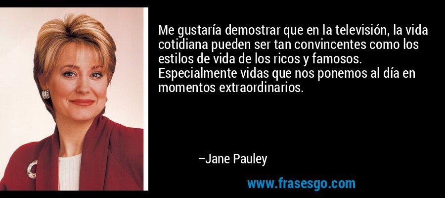 Me gustaría demostrar que en la televisión, la vida cotidiana pueden ser tan convincentes como los estilos de vida de los ricos y famosos. Especialmente vidas que nos ponemos al día en momentos extraordinarios. – Jane Pauley