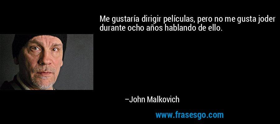 Me gustaría dirigir películas, pero no me gusta joder durante ocho años hablando de ello. – John Malkovich