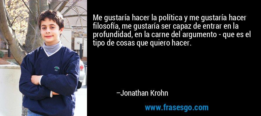 Me gustaría hacer la política y me gustaría hacer filosofía, me gustaría ser capaz de entrar en la profundidad, en la carne del argumento - que es el tipo de cosas que quiero hacer. – Jonathan Krohn