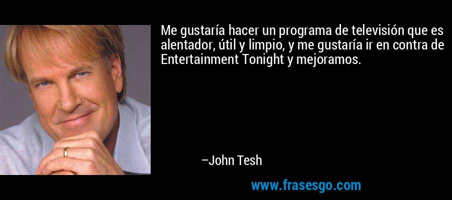 Me gustaría hacer un programa de televisión que es alentador, útil y limpio, y me gustaría ir en contra de Entertainment Tonight y mejoramos. – John Tesh