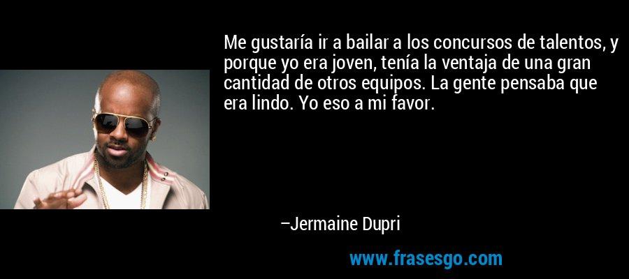 Me gustaría ir a bailar a los concursos de talentos, y porque yo era joven, tenía la ventaja de una gran cantidad de otros equipos. La gente pensaba que era lindo. Yo eso a mi favor. – Jermaine Dupri