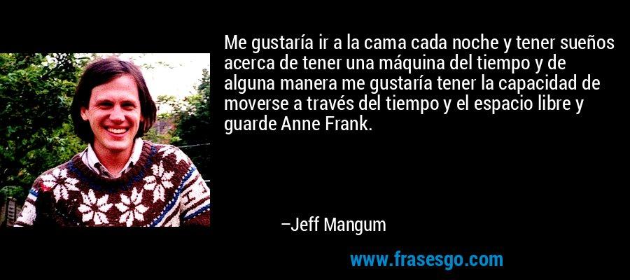 Me gustaría ir a la cama cada noche y tener sueños acerca de tener una máquina del tiempo y de alguna manera me gustaría tener la capacidad de moverse a través del tiempo y el espacio libre y guarde Anne Frank. – Jeff Mangum
