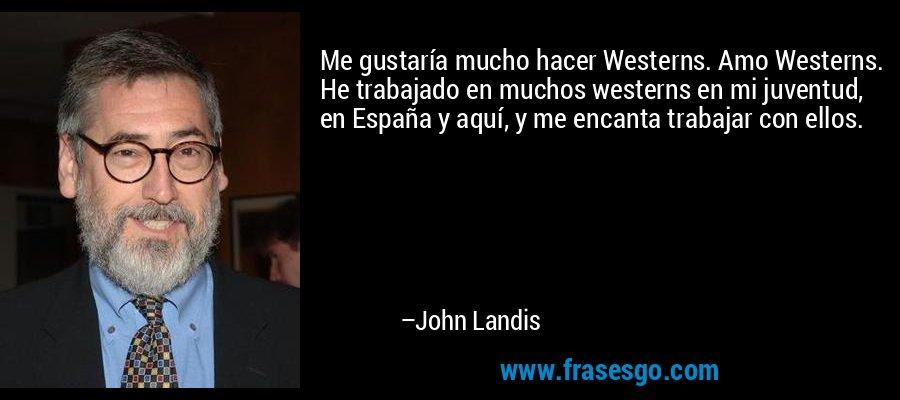 Me gustaría mucho hacer Westerns. Amo Westerns. He trabajado en muchos westerns en mi juventud, en España y aquí, y me encanta trabajar con ellos. – John Landis