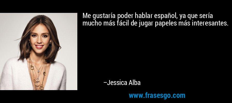 Me gustaría poder hablar español, ya que sería mucho más fácil de jugar papeles más interesantes. – Jessica Alba