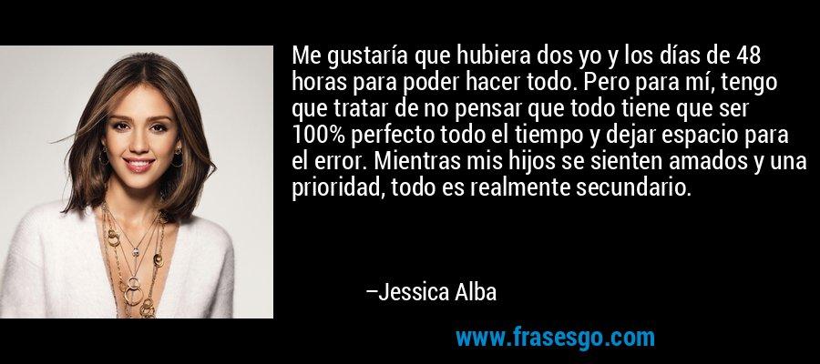 Me gustaría que hubiera dos yo y los días de 48 horas para poder hacer todo. Pero para mí, tengo que tratar de no pensar que todo tiene que ser 100% perfecto todo el tiempo y dejar espacio para el error. Mientras mis hijos se sienten amados y una prioridad, todo es realmente secundario. – Jessica Alba